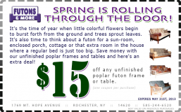 Coupon: Spring Is Rolling Through The Door! Text: It&#039;s the time of year when little colorful flowers begin to burst forth from the ground and trees sprout leaves. It&#039;s also time to think about a futon for a sun-room, enclosed porch, cottage or that extra room in the house where a regular bed is just too big. Save money with our unfinished poplar frames and tables and here&#039;s an extra deal! Deal: $15. off any unfinished poplar futon frame or table (one coupon per purchase). Expires May 31st, 2013.