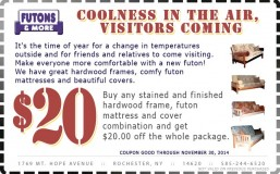Coolness In The Air, Visitors Coming. Text: It's the time of year for a change in temperatures outside and for friends and relatives to come visiting. Make everyone more comfortable with a new futon! We have great hardwood frames, comfy futon mattresses and beautiful covers. Deal: Buy any stained and finished hardwood frame, futon mattress and cover combination and get $20.00 off the whole package. Coupon good through Nov. 30th, 2014.